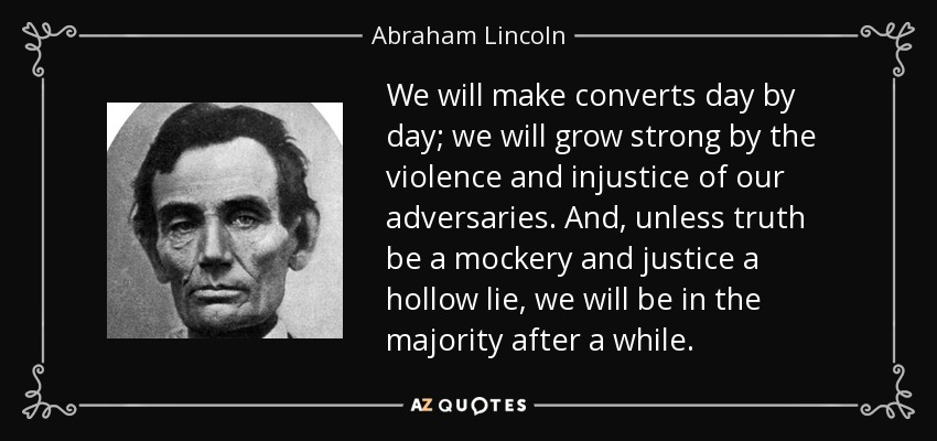 We will make converts day by day; we will grow strong by the violence and injustice of our adversaries. And, unless truth be a mockery and justice a hollow lie, we will be in the majority after a while. - Abraham Lincoln
