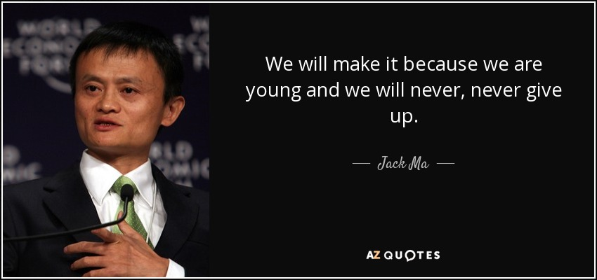 We will make it because we are young and we will never, never give up. - Jack Ma