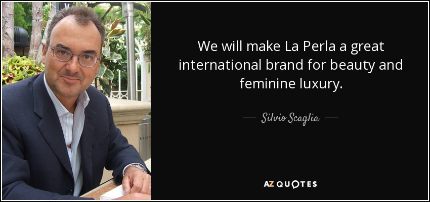 We will make La Perla a great international brand for beauty and feminine luxury. - Silvio Scaglia