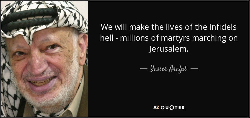 We will make the lives of the infidels hell - millions of martyrs marching on Jerusalem. - Yasser Arafat