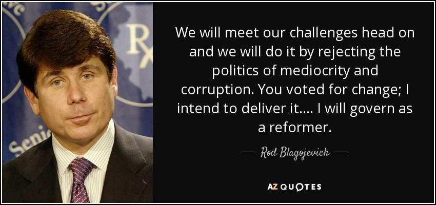We will meet our challenges head on and we will do it by rejecting the politics of mediocrity and corruption. You voted for change; I intend to deliver it. ... I will govern as a reformer. - Rod Blagojevich