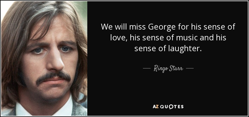We will miss George for his sense of love, his sense of music and his sense of laughter. - Ringo Starr
