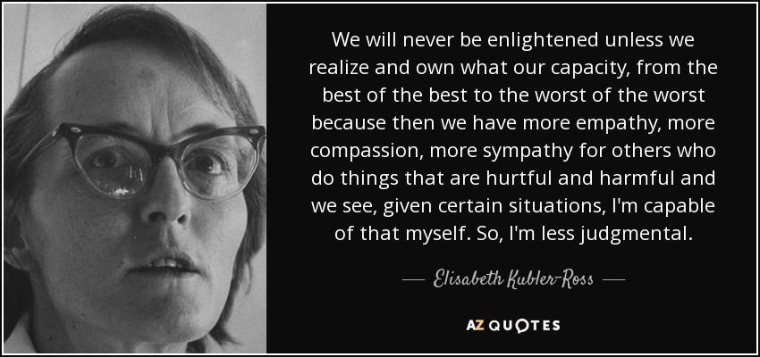 We will never be enlightened unless we realize and own what our capacity, from the best of the best to the worst of the worst because then we have more empathy, more compassion, more sympathy for others who do things that are hurtful and harmful and we see, given certain situations, I'm capable of that myself. So, I'm less judgmental. - Elisabeth Kubler-Ross