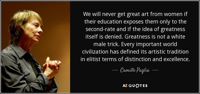 We will never get great art from women if their education exposes them only to the second-rate and if the idea of greatness itself is denied. Greatness is not a white male trick. Every important world civilization has defined its artistic tradition in elitist terms of distinction and excellence. - Camille Paglia