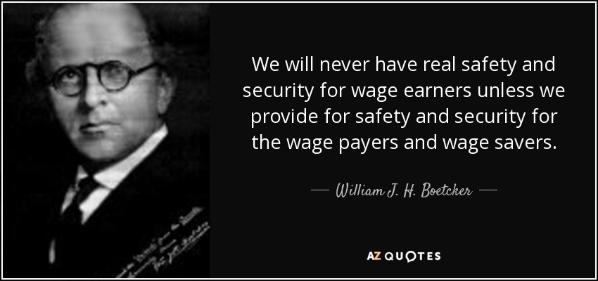 We will never have real safety and security for wage earners unless we provide for safety and security for the wage payers and wage savers. - William J. H. Boetcker