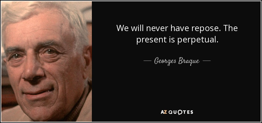 We will never have repose. The present is perpetual. - Georges Braque