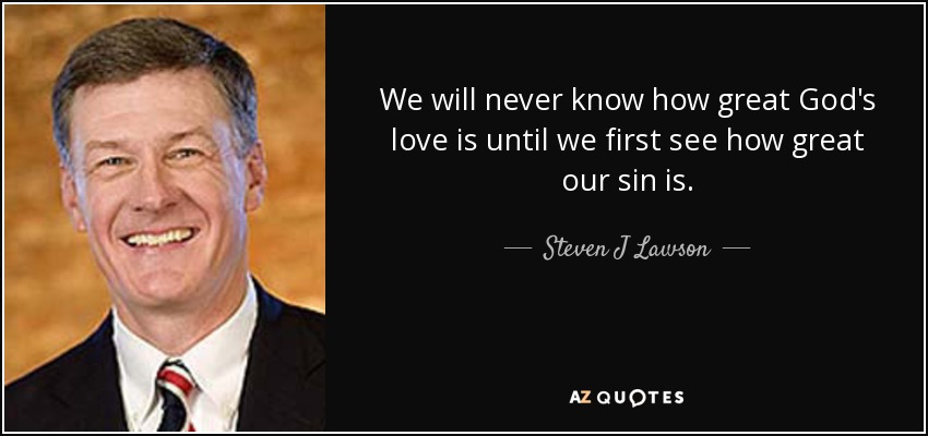 We will never know how great God's love is until we first see how great our sin is. - Steven J Lawson
