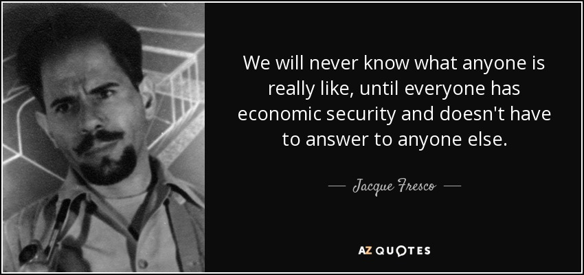 We will never know what anyone is really like, until everyone has economic security and doesn't have to answer to anyone else. - Jacque Fresco