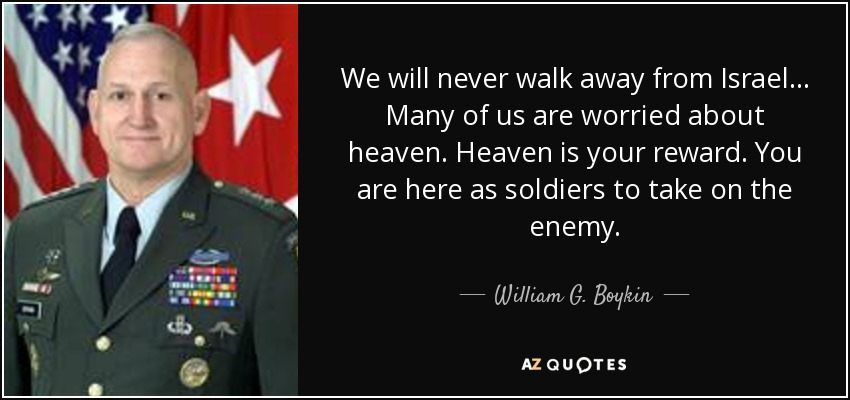 We will never walk away from Israel ... Many of us are worried about heaven. Heaven is your reward. You are here as soldiers to take on the enemy. - William G. Boykin