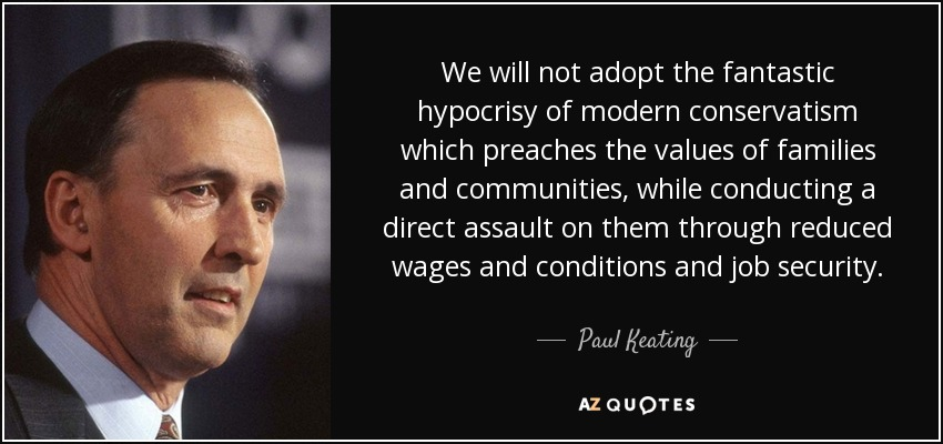 We will not adopt the fantastic hypocrisy of modern conservatism which preaches the values of families and communities, while conducting a direct assault on them through reduced wages and conditions and job security. - Paul Keating