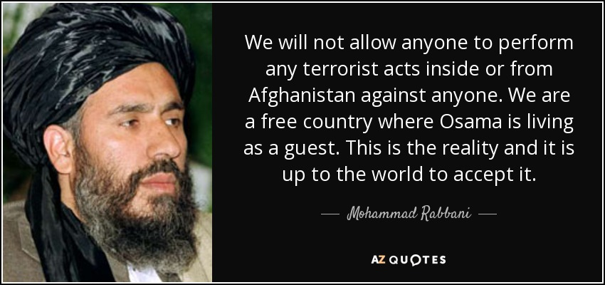 We will not allow anyone to perform any terrorist acts inside or from Afghanistan against anyone. We are a free country where Osama is living as a guest. This is the reality and it is up to the world to accept it. - Mohammad Rabbani
