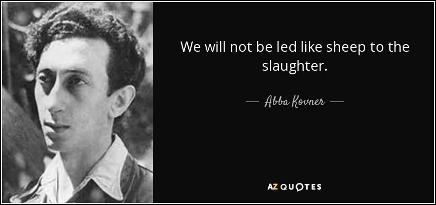 We will not be led like sheep to the slaughter. - Abba Kovner