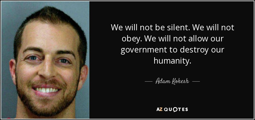 We will not be silent. We will not obey. We will not allow our government to destroy our humanity. - Adam Kokesh