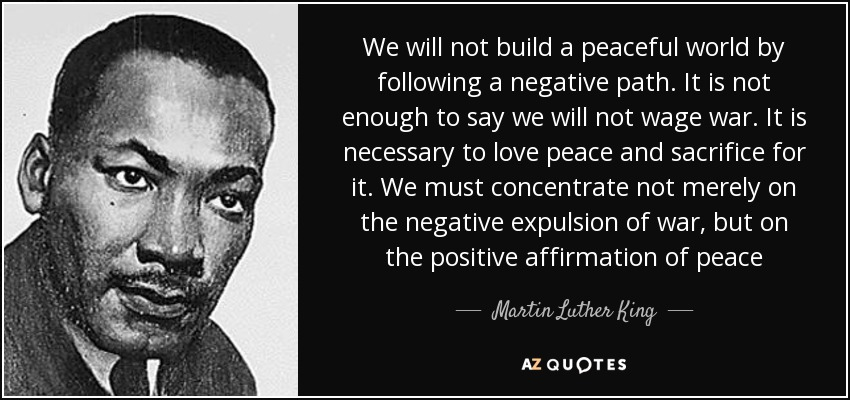 We will not build a peaceful world by following a negative path. It is not enough to say we will not wage war. It is necessary to love peace and sacrifice for it. We must concentrate not merely on the negative expulsion of war, but on the positive affirmation of peace - Martin Luther King, Jr.