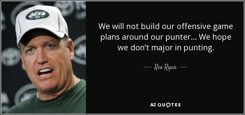 We will not build our offensive game plans around our punter... We hope we don't major in punting. - Rex Ryan