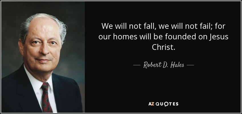 We will not fall, we will not fail; for our homes will be founded on Jesus Christ. - Robert D. Hales