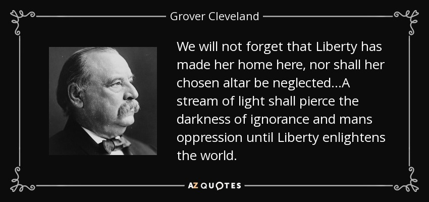 We will not forget that Liberty has made her home here, nor shall her chosen altar be neglected...A stream of light shall pierce the darkness of ignorance and mans oppression until Liberty enlightens the world. - Grover Cleveland