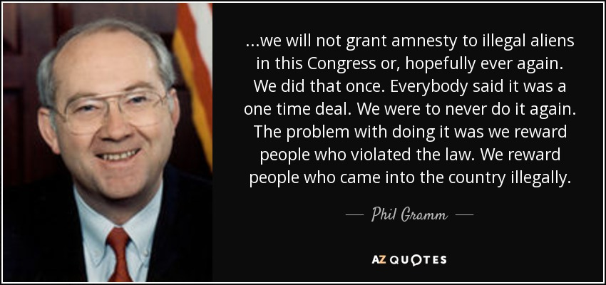 ...we will not grant amnesty to illegal aliens in this Congress or, hopefully ever again. We did that once. Everybody said it was a one time deal. We were to never do it again. The problem with doing it was we reward people who violated the law. We reward people who came into the country illegally. - Phil Gramm