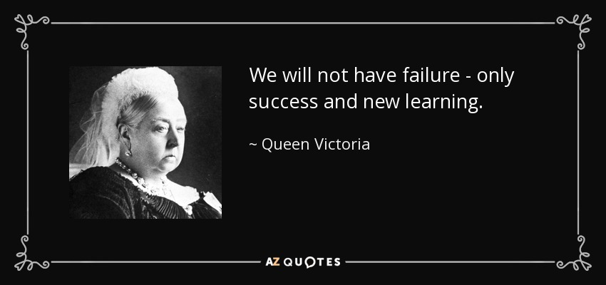 We will not have failure - only success and new learning. - Queen Victoria