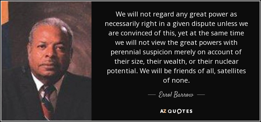 We will not regard any great power as necessarily right in a given dispute unless we are convinced of this, yet at the same time we will not view the great powers with perennial suspicion merely on account of their size, their wealth, or their nuclear potential. We will be friends of all, satellites of none. - Errol Barrow
