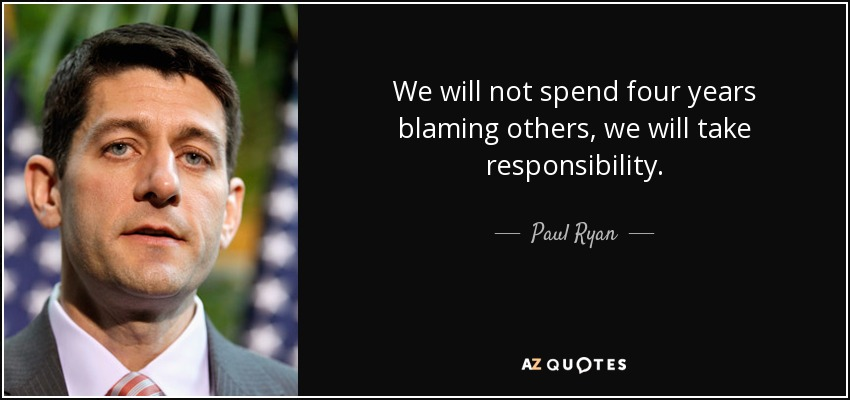 We will not spend four years blaming others, we will take responsibility. - Paul Ryan