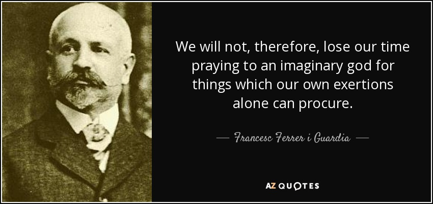 We will not, therefore, lose our time praying to an imaginary god for things which our own exertions alone can procure. - Francesc Ferrer i Guardia