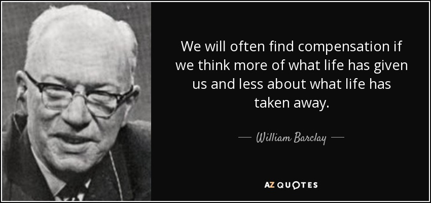 We will often find compensation if we think more of what life has given us and less about what life has taken away. - William Barclay
