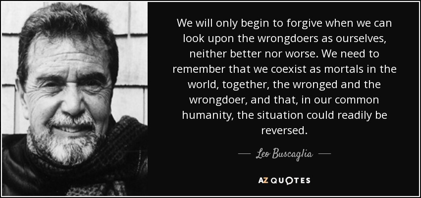 We will only begin to forgive when we can look upon the wrongdoers as ourselves, neither better nor worse. We need to remember that we coexist as mortals in the world, together, the wronged and the wrongdoer, and that, in our common humanity, the situation could readily be reversed. - Leo Buscaglia