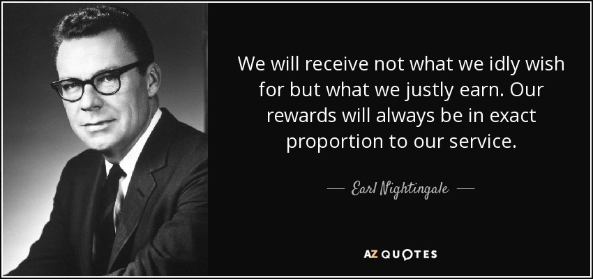 We will receive not what we idly wish for but what we justly earn. Our rewards will always be in exact proportion to our service. - Earl Nightingale