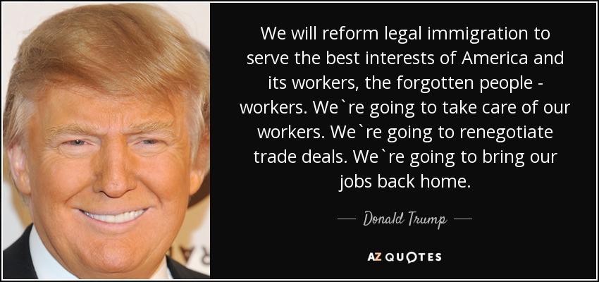 We will reform legal immigration to serve the best interests of America and its workers, the forgotten people - workers. We`re going to take care of our workers. We`re going to renegotiate trade deals. We`re going to bring our jobs back home. - Donald Trump
