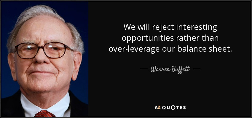 We will reject interesting opportunities rather than over-leverage our balance sheet. - Warren Buffett