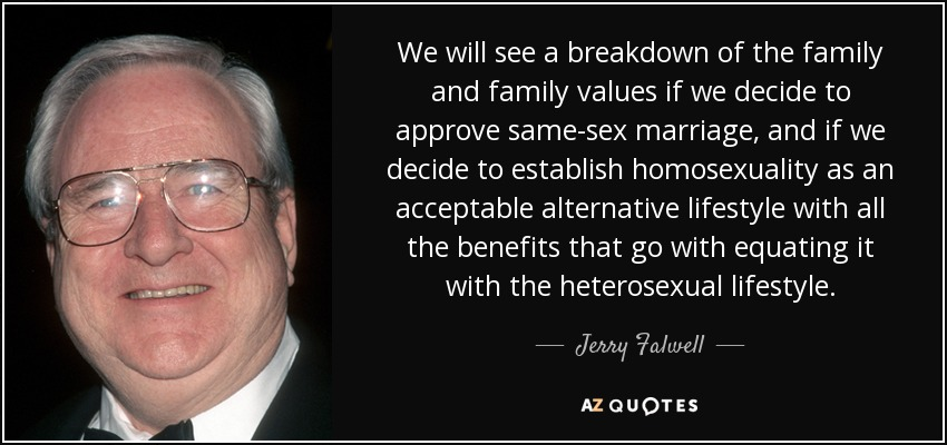 We will see a breakdown of the family and family values if we decide to approve same-sex marriage, and if we decide to establish homosexuality as an acceptable alternative lifestyle with all the benefits that go with equating it with the heterosexual lifestyle. - Jerry Falwell