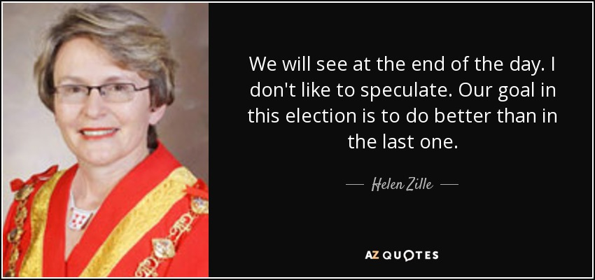 We will see at the end of the day. I don't like to speculate. Our goal in this election is to do better than in the last one. - Helen Zille
