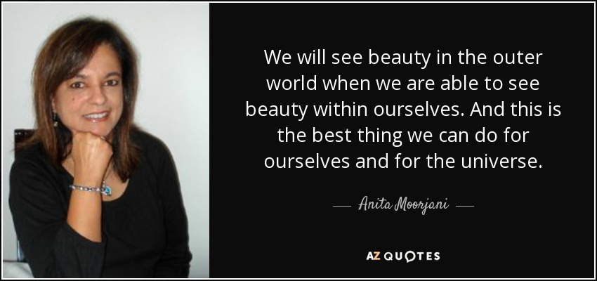 We will see beauty in the outer world when we are able to see beauty within ourselves. And this is the best thing we can do for ourselves and for the universe. - Anita Moorjani