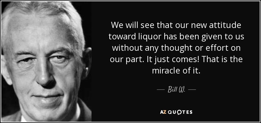 We will see that our new attitude toward liquor has been given to us without any thought or effort on our part. It just comes! That is the miracle of it. - Bill W.