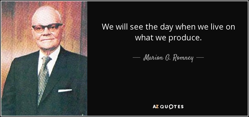 We will see the day when we live on what we produce. - Marion G. Romney