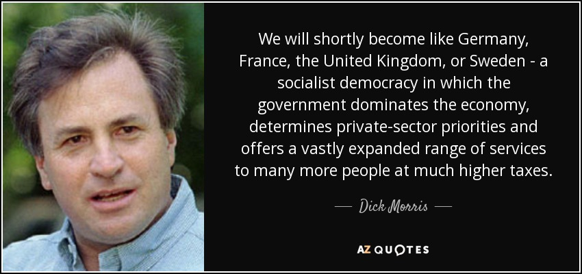 We will shortly become like Germany, France, the United Kingdom, or Sweden - a socialist democracy in which the government dominates the economy, determines private-sector priorities and offers a vastly expanded range of services to many more people at much higher taxes. - Dick Morris