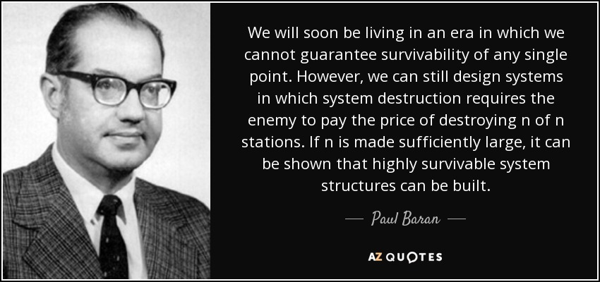 We will soon be living in an era in which we cannot guarantee survivability of any single point. However, we can still design systems in which system destruction requires the enemy to pay the price of destroying n of n stations. If n is made sufficiently large, it can be shown that highly survivable system structures can be built. - Paul Baran