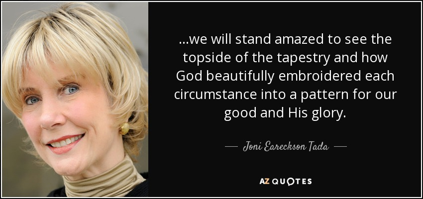 ...we will stand amazed to see the topside of the tapestry and how God beautifully embroidered each circumstance into a pattern for our good and His glory. - Joni Eareckson Tada