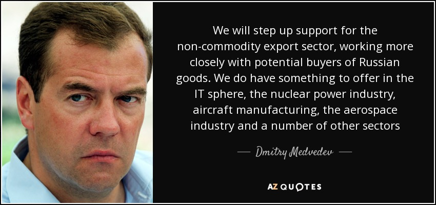 We will step up support for the non-commodity export sector, working more closely with potential buyers of Russian goods. We do have something to offer in the IT sphere, the nuclear power industry, aircraft manufacturing, the aerospace industry and a number of other sectors - Dmitry Medvedev
