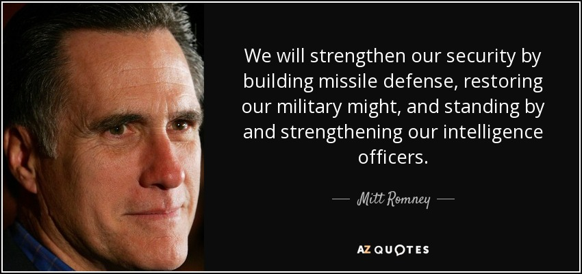 We will strengthen our security by building missile defense, restoring our military might, and standing by and strengthening our intelligence officers. - Mitt Romney