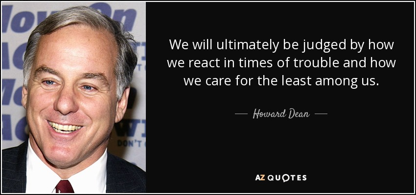 We will ultimately be judged by how we react in times of trouble and how we care for the least among us. - Howard Dean