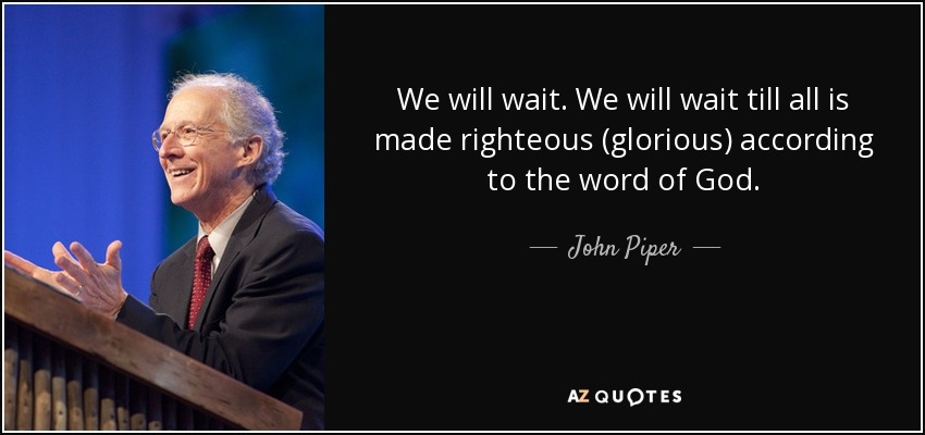 We will wait. We will wait till all is made righteous (glorious) according to the word of God. - John Piper