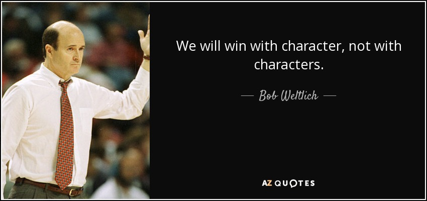 We will win with character, not with characters. - Bob Weltlich