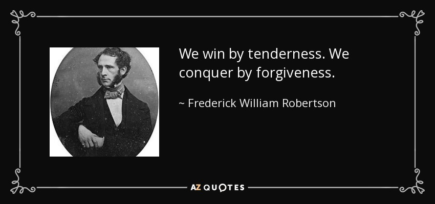 We win by tenderness. We conquer by forgiveness. - Frederick William Robertson