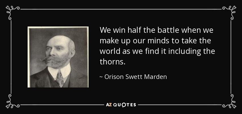 We win half the battle when we make up our minds to take the world as we find it including the thorns. - Orison Swett Marden