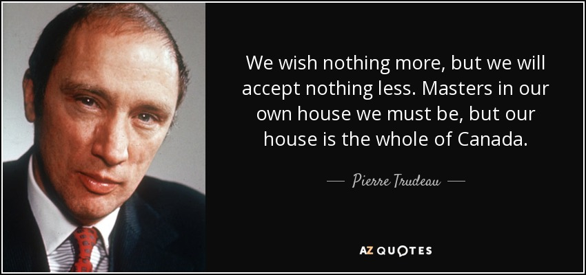 We wish nothing more, but we will accept nothing less. Masters in our own house we must be, but our house is the whole of Canada. - Pierre Trudeau