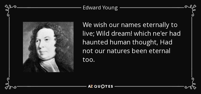 We wish our names eternally to live; Wild dream! which ne'er had haunted human thought, Had not our natures been eternal too. - Edward Young