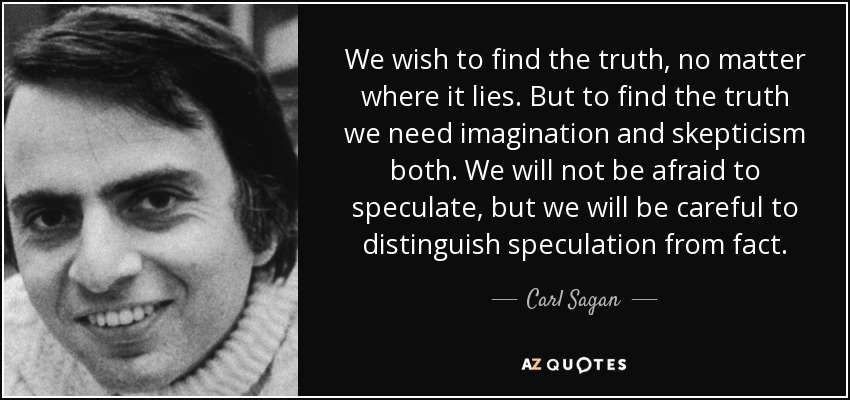 We wish to find the truth, no matter where it lies. But to find the truth we need imagination and skepticism both. We will not be afraid to speculate, but we will be careful to distinguish speculation from fact. - Carl Sagan