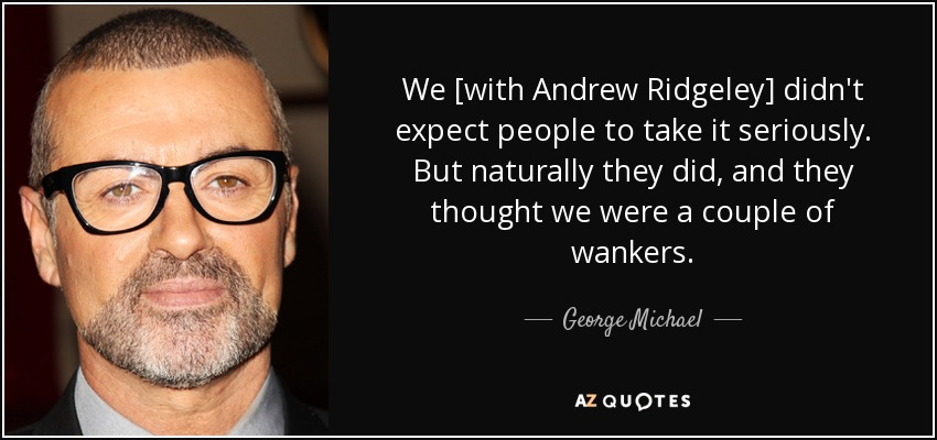 We [with Andrew Ridgeley] didn't expect people to take it seriously. But naturally they did, and they thought we were a couple of wankers. - George Michael